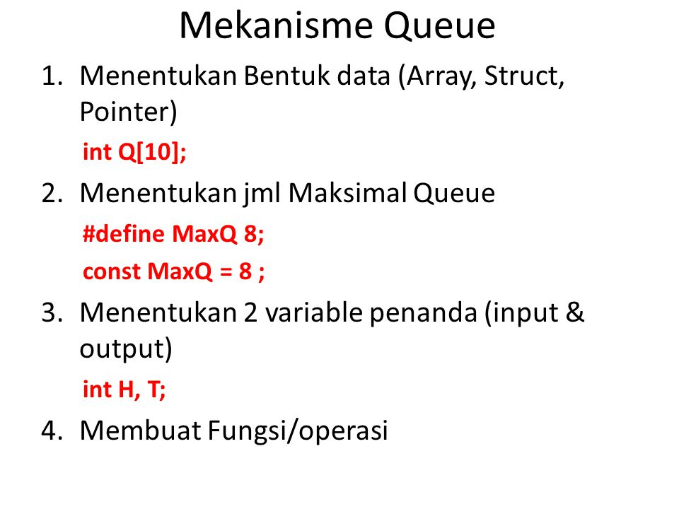 Mekanisme Queue 1.Menentukan Bentuk data (Array, Struct, Pointer) int Q[10]; 2.Menentukan jml Maksimal Queue #define MaxQ 8; const MaxQ = 8 ; 3.Menent