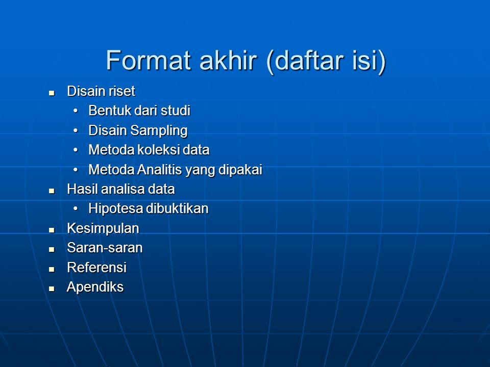 Format akhir (daftar isi) Disain riset Disain riset Bentuk dari studi Disain Sampling Metoda koleksi data Metoda Analitis yang dipakai Hasil analisa data Hasil analisa data Hipotesa dibuktikan Kesimpulan Kesimpulan Saran-saran Saran-saran Referensi Referensi Apendiks Apendiks