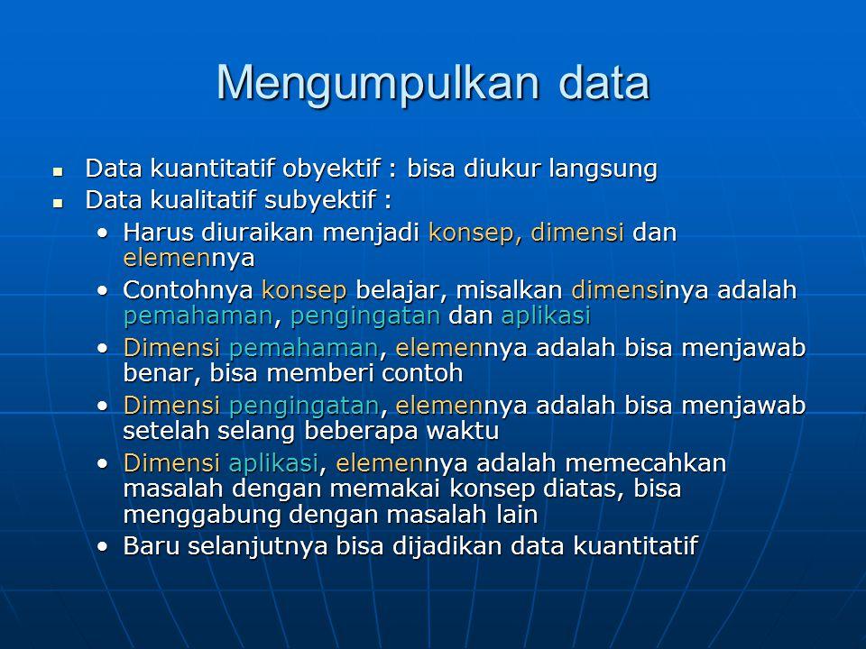 Mengumpulkan data Data kuantitatif obyektif : bisa diukur langsung Data kuantitatif obyektif : bisa diukur langsung Data kualitatif subyektif : Data kualitatif subyektif : Harus diuraikan menjadi konsep, dimensi dan elemennyaHarus diuraikan menjadi konsep, dimensi dan elemennya Contohnya konsep belajar, misalkan dimensinya adalah pemahaman, pengingatan dan aplikasiContohnya konsep belajar, misalkan dimensinya adalah pemahaman, pengingatan dan aplikasi Dimensi pemahaman, elemennya adalah bisa menjawab benar, bisa memberi contohDimensi pemahaman, elemennya adalah bisa menjawab benar, bisa memberi contoh Dimensi pengingatan, elemennya adalah bisa menjawab setelah selang beberapa waktuDimensi pengingatan, elemennya adalah bisa menjawab setelah selang beberapa waktu Dimensi aplikasi, elemennya adalah memecahkan masalah dengan memakai konsep diatas, bisa menggabung dengan masalah lainDimensi aplikasi, elemennya adalah memecahkan masalah dengan memakai konsep diatas, bisa menggabung dengan masalah lain Baru selanjutnya bisa dijadikan data kuantitatifBaru selanjutnya bisa dijadikan data kuantitatif