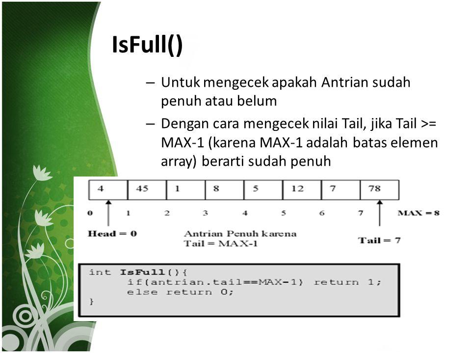 IsFull() – Untuk mengecek apakah Antrian sudah penuh atau belum – Dengan cara mengecek nilai Tail, jika Tail >= MAX-1 (karena MAX-1 adalah batas eleme