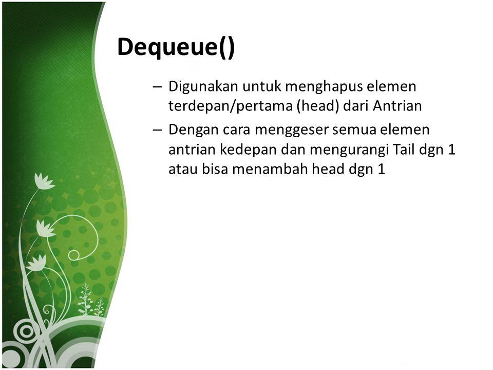 Dequeue() – Digunakan untuk menghapus elemen terdepan/pertama (head) dari Antrian – Dengan cara menggeser semua elemen antrian kedepan dan mengurangi