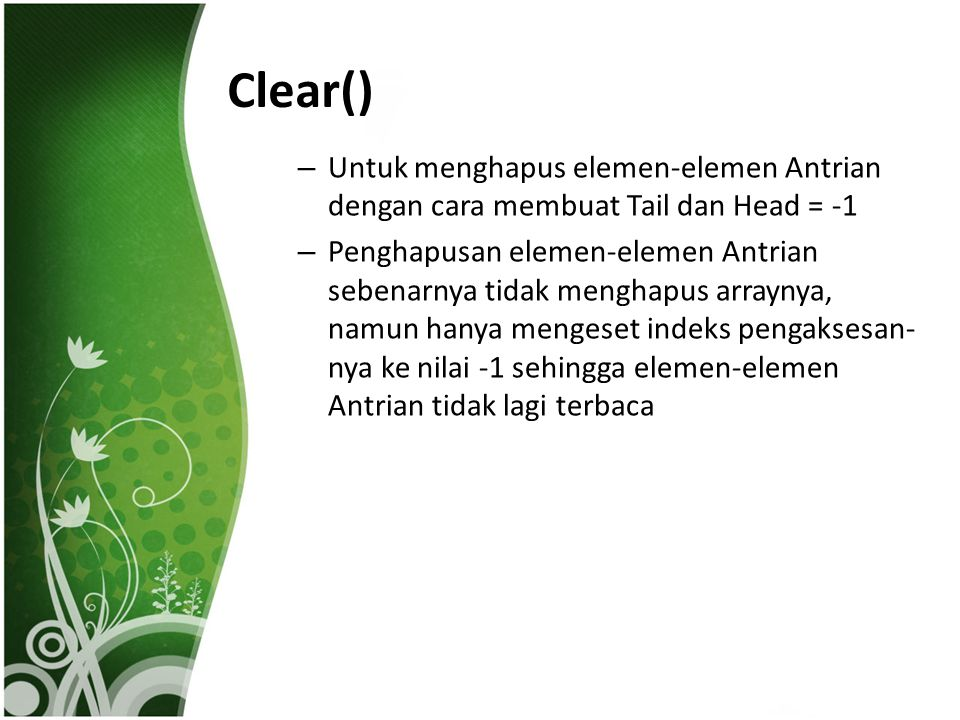 Clear() – Untuk menghapus elemen-elemen Antrian dengan cara membuat Tail dan Head = -1 – Penghapusan elemen-elemen Antrian sebenarnya tidak menghapus