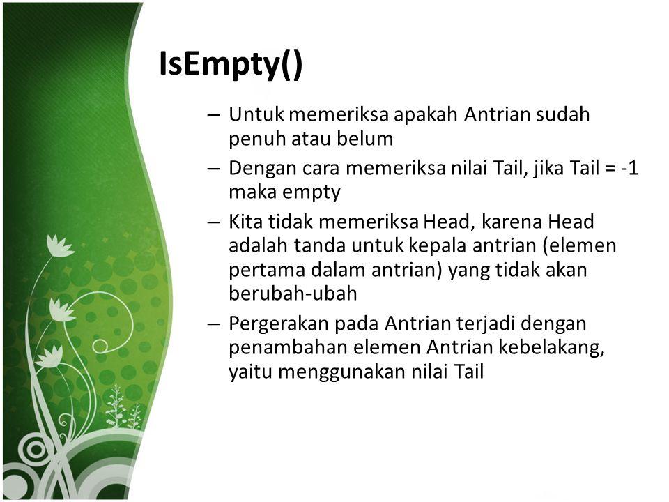 IsEmpty() – Untuk memeriksa apakah Antrian sudah penuh atau belum – Dengan cara memeriksa nilai Tail, jika Tail = -1 maka empty – Kita tidak memeriksa