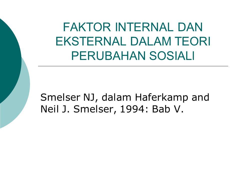 FAKTOR INTERNAL DAN EKSTERNAL DALAM TEORI PERUBAHAN SOSIALl Smelser NJ, dalam Haferkamp and Neil J. Smelser, 1994: Bab V.