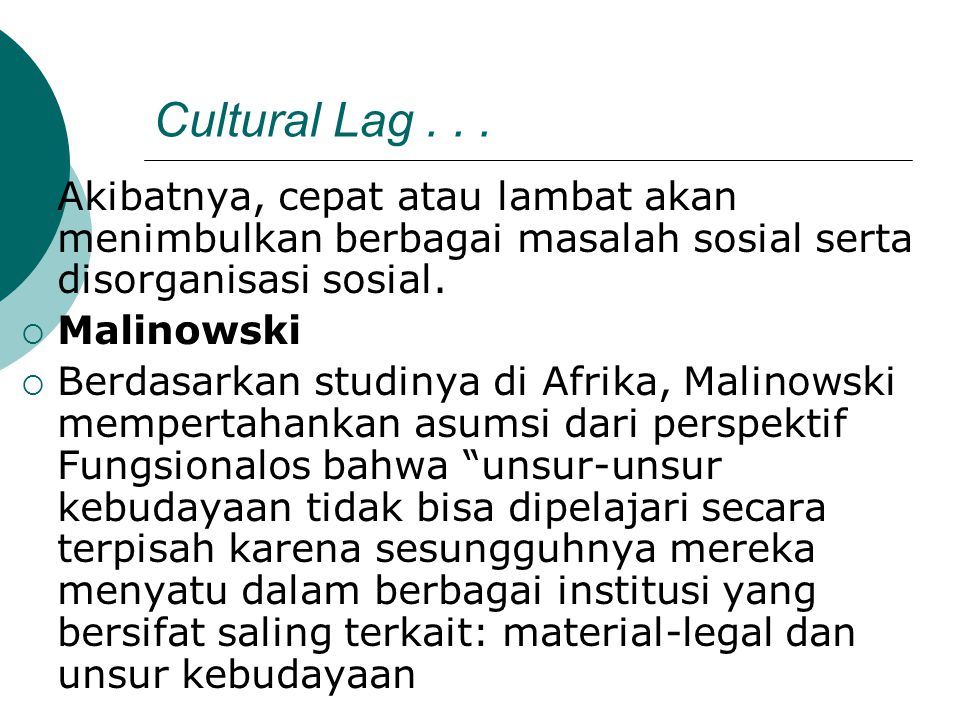 Cultural Lag...  Akibatnya, cepat atau lambat akan menimbulkan berbagai masalah sosial serta disorganisasi sosial.  Malinowski  Berdasarkan studiny