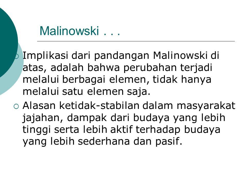 Malinowski...  Implikasi dari pandangan Malinowski di atas, adalah bahwa perubahan terjadi melalui berbagai elemen, tidak hanya melalui satu elemen s