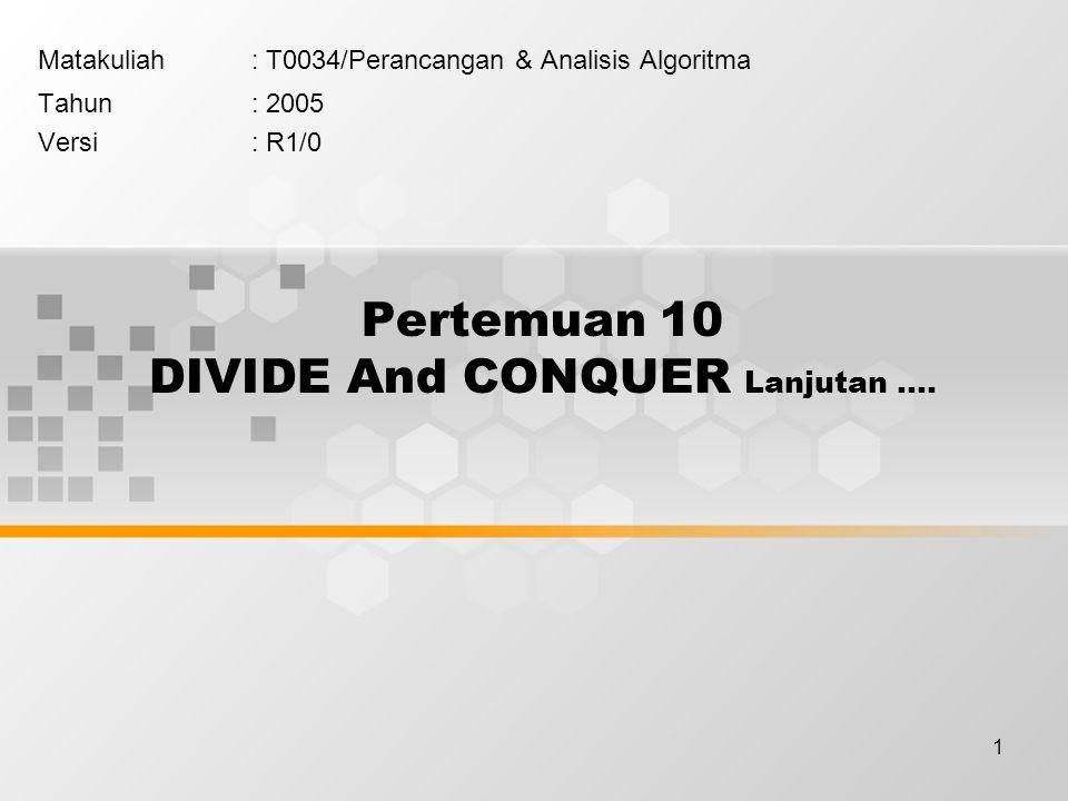 1 Pertemuan 10 DIVIDE And CONQUER Lanjutan …. Matakuliah: T0034/Perancangan & Analisis Algoritma Tahun: 2005 Versi: R1/0