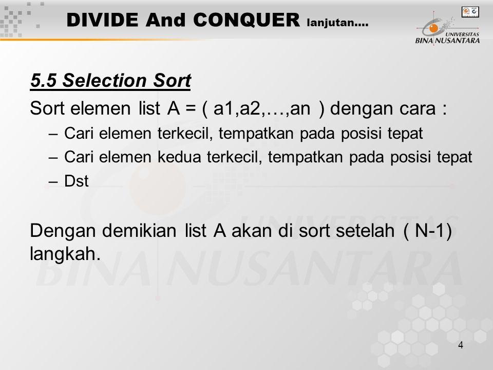 4 DIVIDE And CONQUER lanjutan…. 5.5 Selection Sort Sort elemen list A = ( a1,a2,…,an ) dengan cara : –Cari elemen terkecil, tempatkan pada posisi tepa