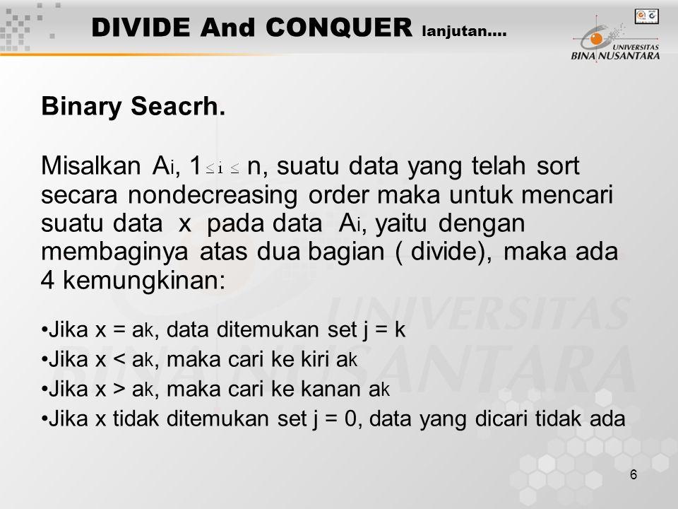 6 DIVIDE And CONQUER lanjutan…. Binary Seacrh. Misalkan A i, 1 n, suatu data yang telah sort secara nondecreasing order maka untuk mencari suatu data