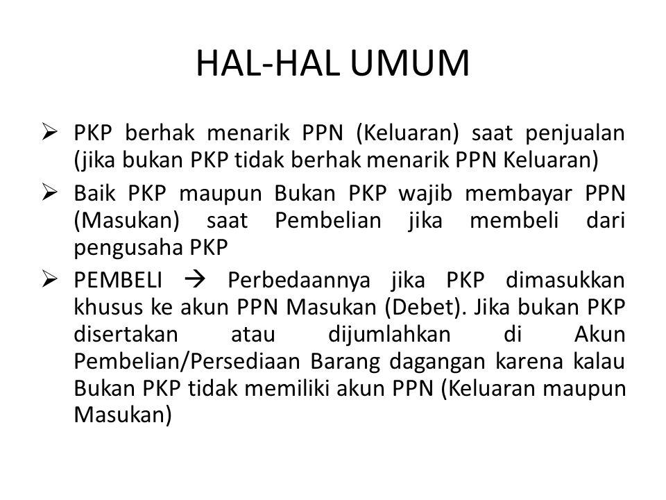 HAL-HAL UMUM  PKP berhak menarik PPN (Keluaran) saat penjualan (jika bukan PKP tidak berhak menarik PPN Keluaran)  Baik PKP maupun Bukan PKP wajib m