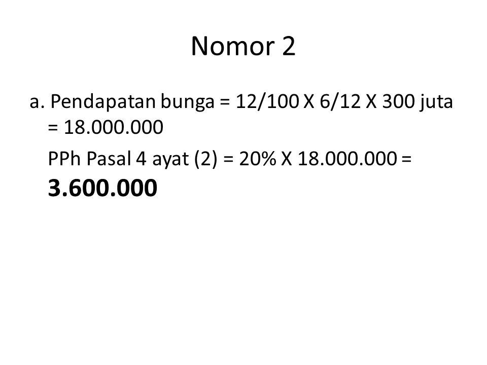 Nomor 2 a. Pendapatan bunga = 12/100 X 6/12 X 300 juta = 18.000.000 PPh Pasal 4 ayat (2) = 20% X 18.000.000 = 3.600.000