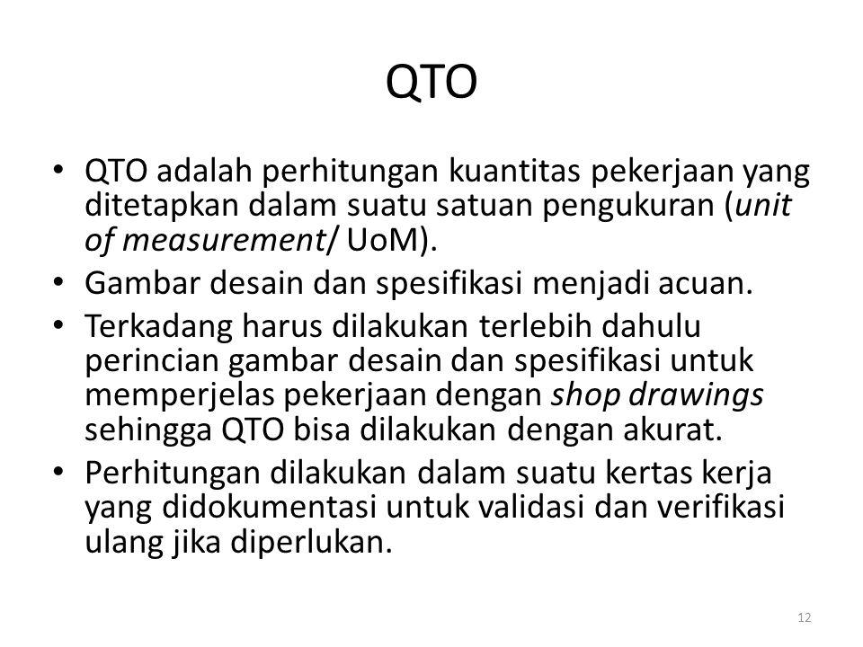 QTO QTO adalah perhitungan kuantitas pekerjaan yang ditetapkan dalam suatu satuan pengukuran (unit of measurement/ UoM). Gambar desain dan spesifikasi