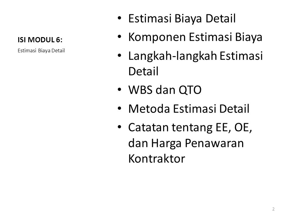 ISI MODUL 6: Estimasi Biaya Detail Komponen Estimasi Biaya Langkah-langkah Estimasi Detail WBS dan QTO Metoda Estimasi Detail Catatan tentang EE, OE,