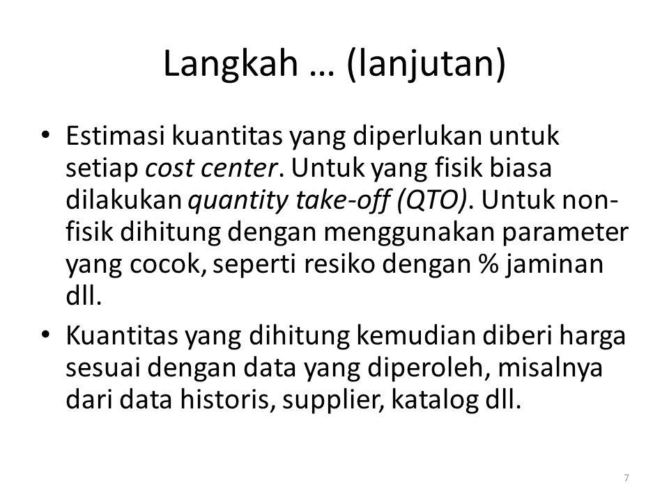 Langkah … (lanjutan) Estimasi kuantitas yang diperlukan untuk setiap cost center. Untuk yang fisik biasa dilakukan quantity take-off (QTO). Untuk non-