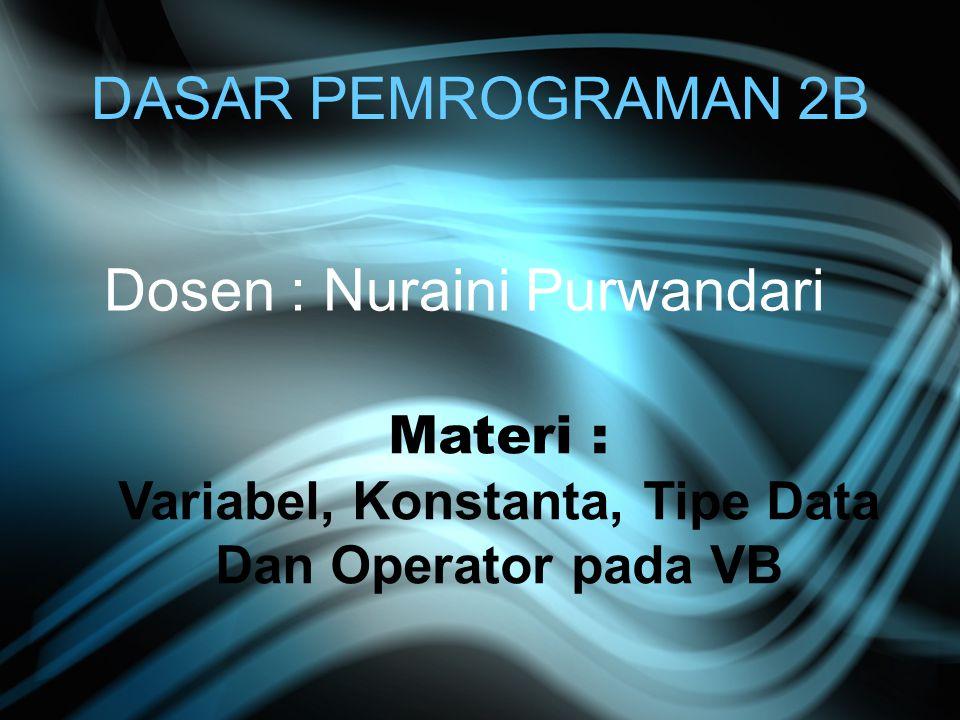 DASAR PEMROGRAMAN 2B Dosen : Nuraini Purwandari Materi : Variabel, Konstanta, Tipe Data Dan Operator pada VB