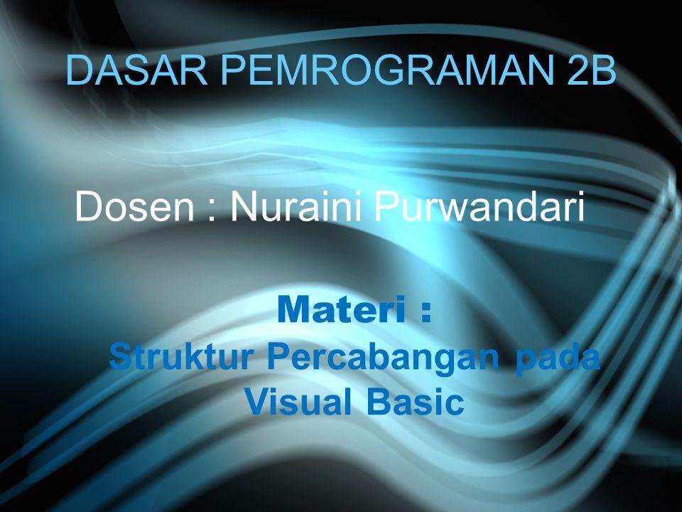 DASAR PEMROGRAMAN 2B Dosen : Nuraini Purwandari Materi : Struktur Percabangan pada Visual Basic