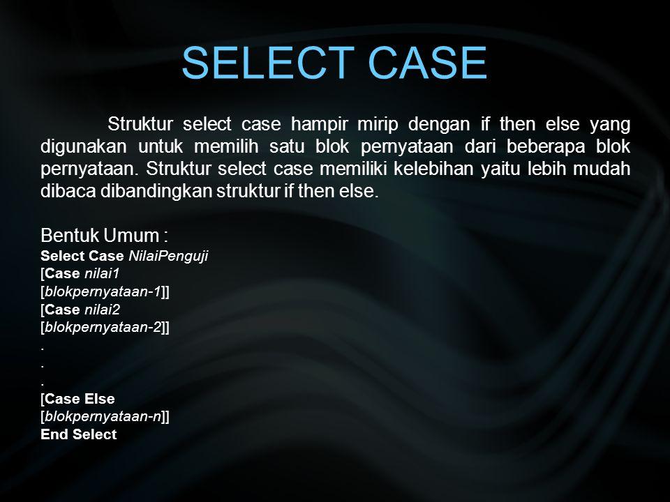 SELECT CASE Struktur select case hampir mirip dengan if then else yang digunakan untuk memilih satu blok pernyataan dari beberapa blok pernyataan. Str