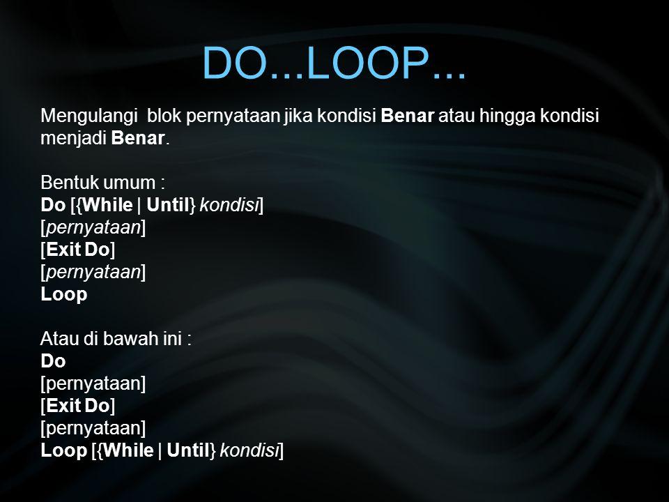 DO...LOOP... Mengulangi blok pernyataan jika kondisi Benar atau hingga kondisi menjadi Benar. Bentuk umum : Do [{While | Until} kondisi] [pernyataan]