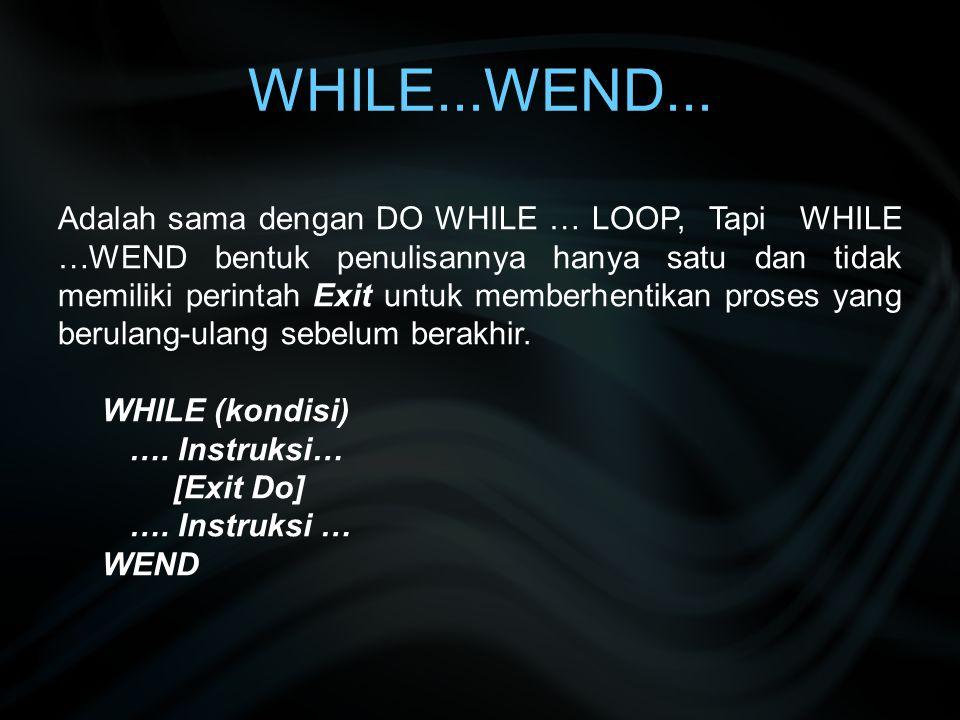 WHILE...WEND... Adalah sama dengan DO WHILE … LOOP, Tapi WHILE …WEND bentuk penulisannya hanya satu dan tidak memiliki perintah Exit untuk memberhenti