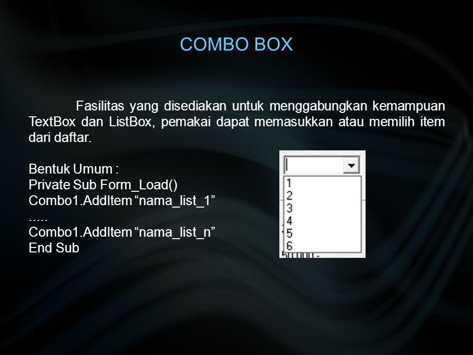 COMBO BOX Fasilitas yang disediakan untuk menggabungkan kemampuan TextBox dan ListBox, pemakai dapat memasukkan atau memilih item dari daftar. Bentuk