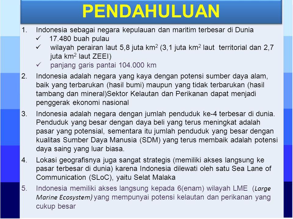 PENDAHULUAN 1.Indonesia sebagai negara kepulauan dan maritim terbesar di Dunia 17.480 buah pulau wilayah perairan laut 5,8 juta km 2 (3,1 juta km 2 laut territorial dan 2,7 juta km 2 laut ZEEI) panjang garis pantai 104.000 km 2.Indonesia adalah negara yang kaya dengan potensi sumber daya alam, baik yang terbarukan (hasil bumi) maupun yang tidak terbarukan (hasil tambang dan mineral)Sektor Kelautan dan Perikanan dapat menjadi penggerak ekonomi nasional 3.Indonesia adalah negara dengan jumlah penduduk ke-4 terbesar di dunia.