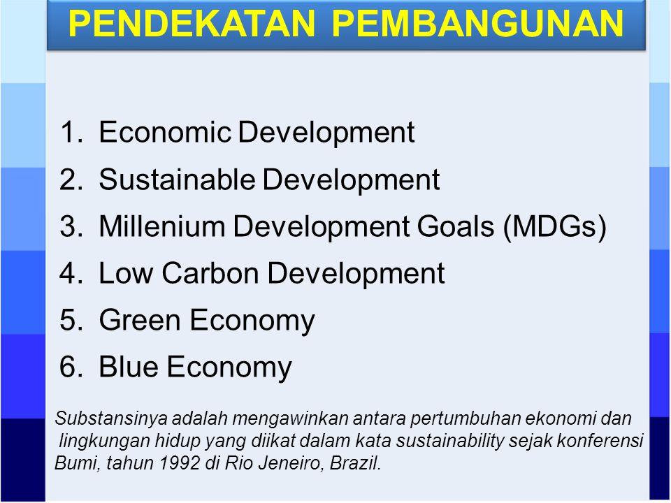 PENDEKATAN PEMBANGUNAN 1.Economic Development 2.Sustainable Development 3.Millenium Development Goals (MDGs) 4.Low Carbon Development 5.Green Economy 6.Blue Economy Substansinya adalah mengawinkan antara pertumbuhan ekonomi dan lingkungan hidup yang diikat dalam kata sustainability sejak konferensi Bumi, tahun 1992 di Rio Jeneiro, Brazil.