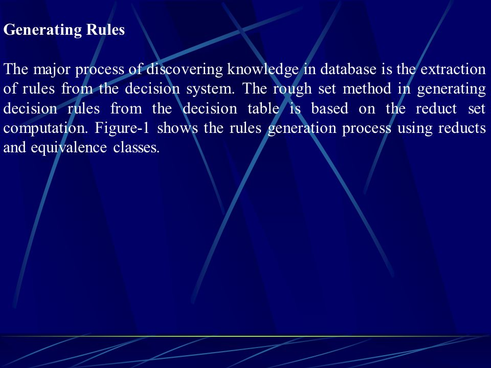 Generating Rules The major process of discovering knowledge in database is the extraction of rules from the decision system. The rough set method in g