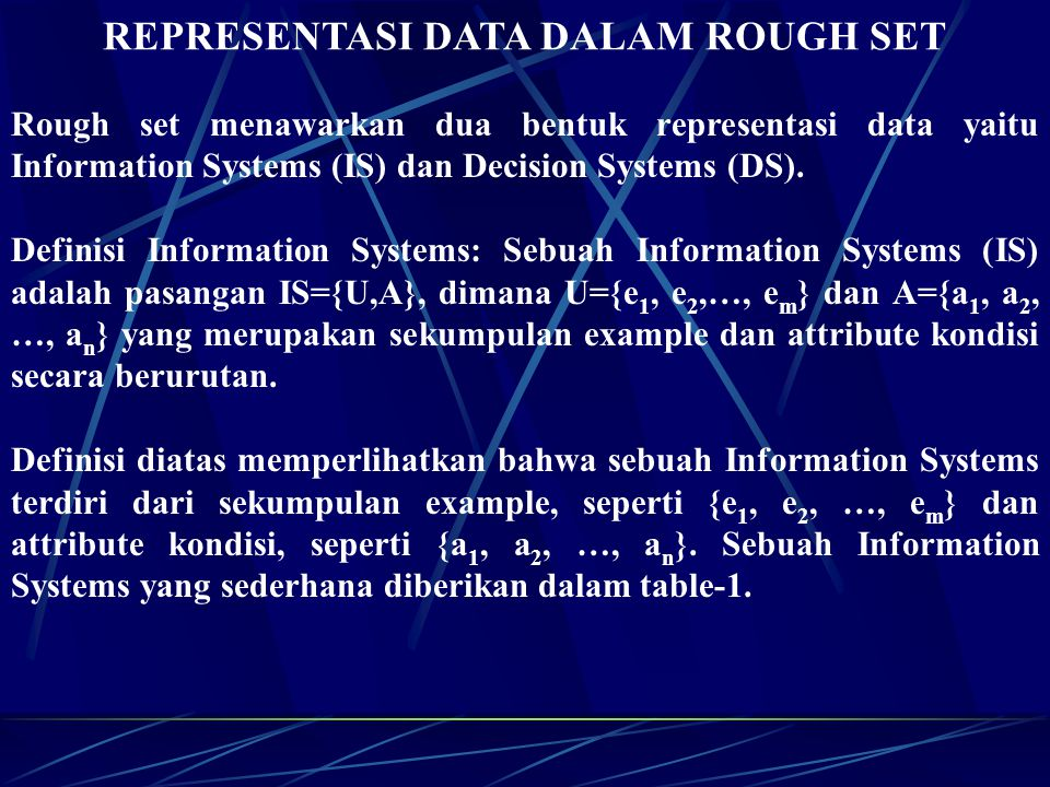 REPRESENTASI DATA DALAM ROUGH SET Rough set menawarkan dua bentuk representasi data yaitu Information Systems (IS) dan Decision Systems (DS).