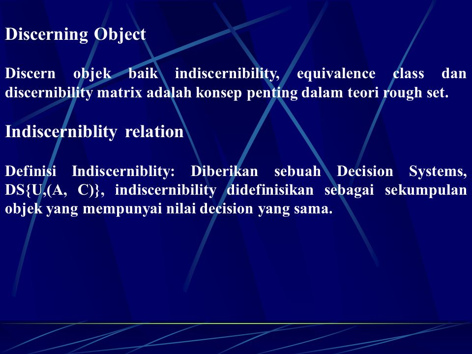 Discerning Object Discern objek baik indiscernibility, equivalence class dan discernibility matrix adalah konsep penting dalam teori rough set. Indisc