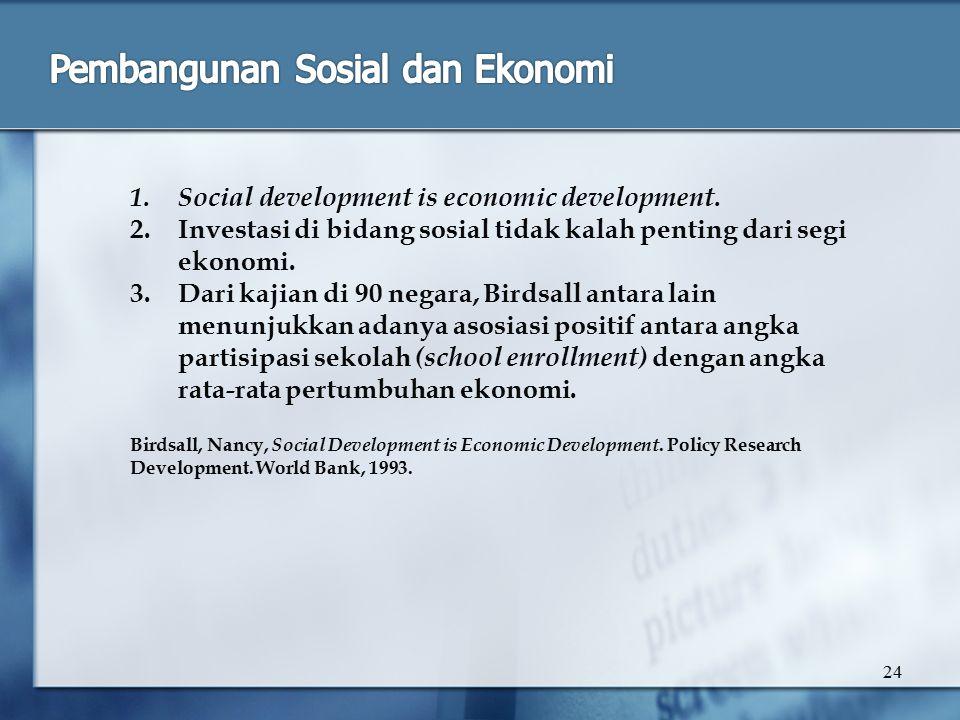 24 1.Social development is economic development. 2.Investasi di bidang sosial tidak kalah penting dari segi ekonomi. 3.Dari kajian di 90 negara, Birds