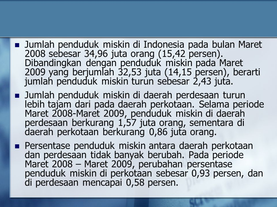 Jumlah penduduk miskin di Indonesia pada bulan Maret 2008 sebesar 34,96 juta orang (15,42 persen). Dibandingkan dengan penduduk miskin pada Maret 2009