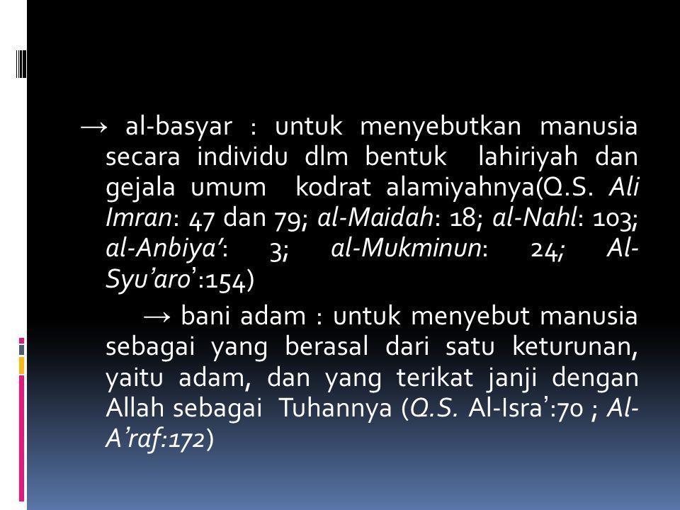 → al-basyar : untuk menyebutkan manusia secara individu dlm bentuk lahiriyah dan gejala umum kodrat alamiyahnya(Q.S. Ali Imran: 47 dan 79; al-Maidah: