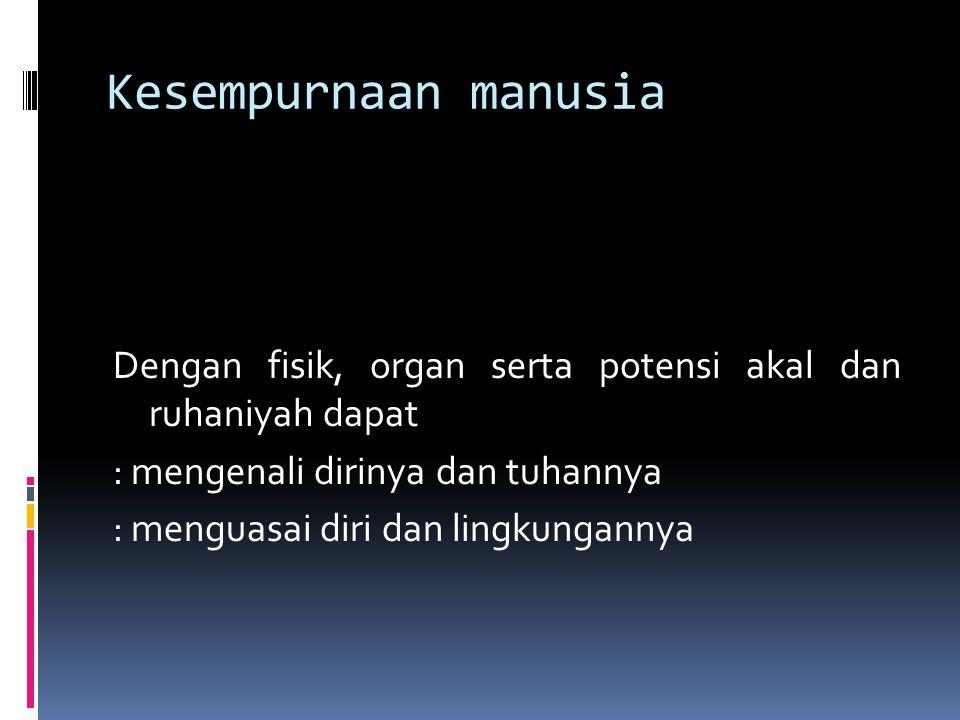 Kesempurnaan manusia Dengan fisik, organ serta potensi akal dan ruhaniyah dapat : mengenali dirinya dan tuhannya : menguasai diri dan lingkungannya