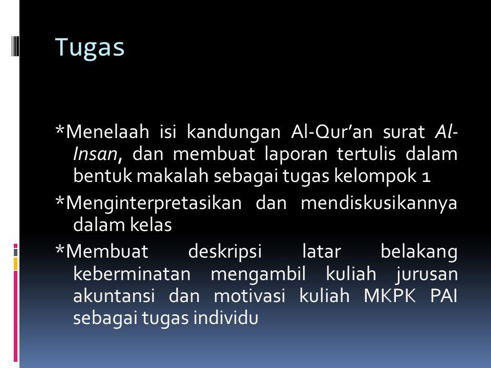 Tugas *Menelaah isi kandungan Al-Qur'an surat Al- Insan, dan membuat laporan tertulis dalam bentuk makalah sebagai tugas kelompok 1 *Menginterpretasikan dan mendiskusikannya dalam kelas *Membuat deskripsi latar belakang keberminatan mengambil kuliah jurusan akuntansi dan motivasi kuliah MKPK PAI sebagai tugas individu