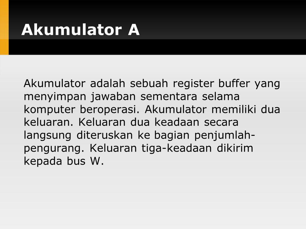 Akumulator A Akumulator adalah sebuah register buffer yang menyimpan jawaban sementara selama komputer beroperasi.