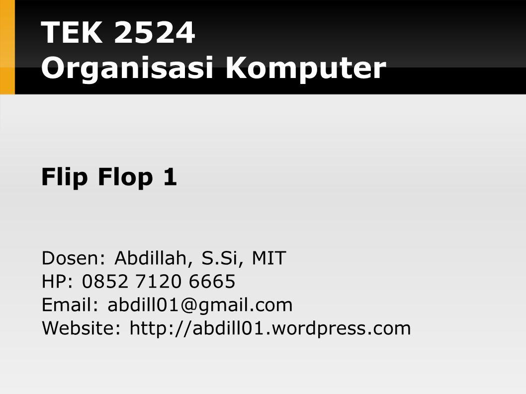 TEK 2524 Organisasi Komputer Flip Flop 1 Dosen: Abdillah, S.Si, MIT HP: 0852 7120 6665 Email: abdill01@gmail.com Website: http://abdill01.wordpress.co
