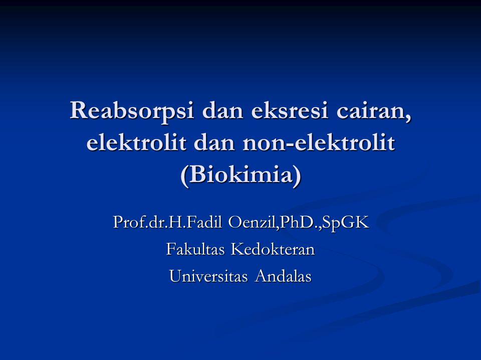 Reabsorpsi dan eksresi cairan, elektrolit dan non-elektrolit (Biokimia) Prof.dr.H.Fadil Oenzil,PhD.,SpGK Fakultas Kedokteran Universitas Andalas