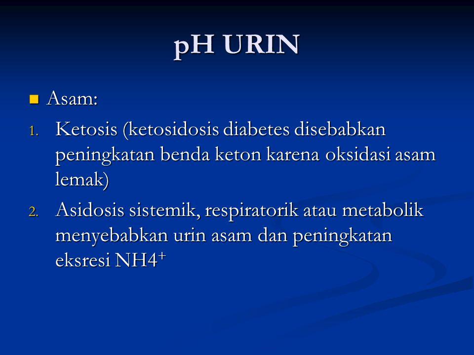 pH URIN Asam: Asam: 1. Ketosis (ketosidosis diabetes disebabkan peningkatan benda keton karena oksidasi asam lemak) 2. Asidosis sistemik, respiratorik