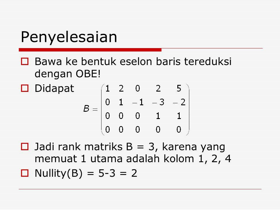 Penyelesaian  Bawa ke bentuk eselon baris tereduksi dengan OBE!  Didapat  Jadi rank matriks B = 3, karena yang memuat 1 utama adalah kolom 1, 2, 4