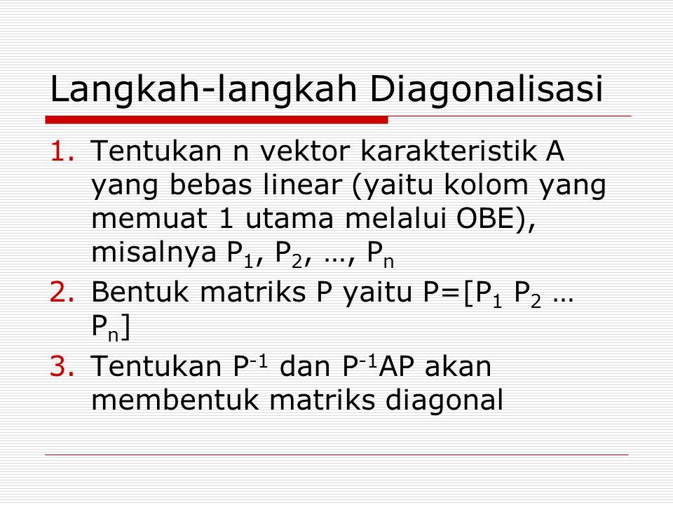 Langkah-langkah Diagonalisasi 1.Tentukan n vektor karakteristik A yang bebas linear (yaitu kolom yang memuat 1 utama melalui OBE), misalnya P 1, P 2,