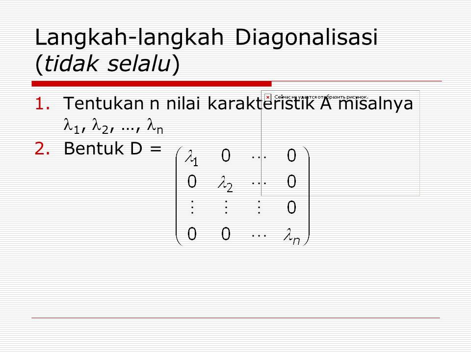 Langkah-langkah Diagonalisasi (tidak selalu) 1.Tentukan n nilai karakteristik A misalnya 1, 2, …, n 2.Bentuk D =