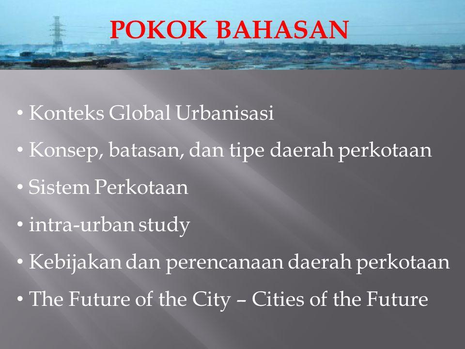 POKOK BAHASAN Konteks Global Urbanisasi Konsep, batasan, dan tipe daerah perkotaan Sistem Perkotaan intra-urban study Kebijakan dan perencanaan daerah perkotaan The Future of the City – Cities of the Future