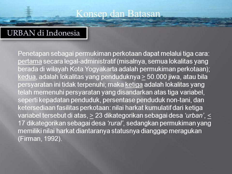 Konsep dan Batasan URBAN di Indonesia Penetapan sebagai permukiman perkotaan dapat melalui tiga cara: pertama secara legal-administratif (misalnya, semua lokalitas yang berada di wilayah Kota Yogyakarta adalah permukiman perkotaan); kedua, adalah lokalitas yang penduduknya > 50.000 jiwa, atau bila persyaratan ini tidak terpenuhi; maka ketiga adalah lokalitas yang telah memenuhi persyaratan yang disandarkan atas tiga variabel, seperti kepadatan penduduk, persentase penduduk non-tani, dan ketersediaan fasilitas perkotaan: nilai harkat kumulatif dari ketiga variabel tersebut di atas, > 23 dikategorikan sebagai desa 'urban', < 17 dikategorikan sebagai desa 'rural', sedangkan permukiman yang memiliki nilai harkat diantaranya statusnya dianggap meragukan (Firman, 1992).