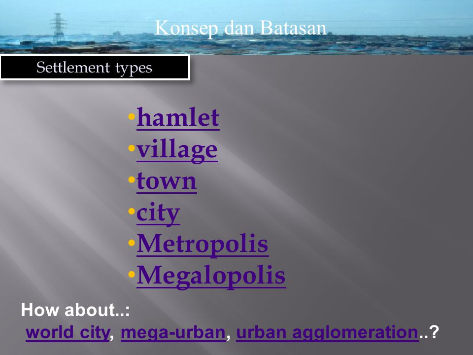 Konsep dan Batasan Settlement types hamlet village town city Metropolis Megalopolis How about..: world city, mega-urban, urban agglomeration.. world citymega-urbanurban agglomeration