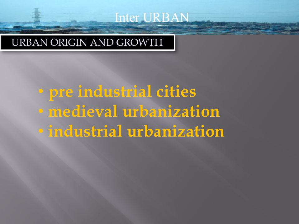 Inter URBAN URBAN ORIGIN AND GROWTH pre industrial cities medieval urbanization industrial urbanization
