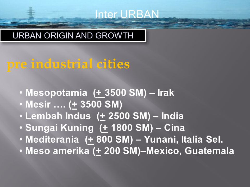 Inter URBAN URBAN ORIGIN AND GROWTH pre industrial cities Mesopotamia (+ 3500 SM) – Irak Mesir ….