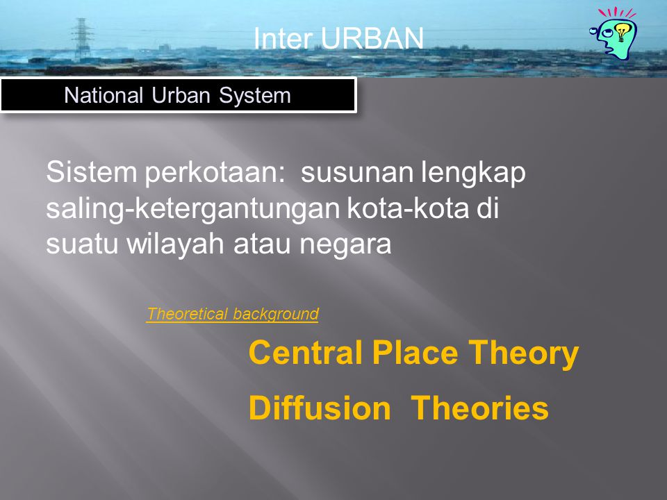 Inter URBAN National Urban System Sistem perkotaan: susunan lengkap saling-ketergantungan kota-kota di suatu wilayah atau negara Central Place Theory Diffusion Theories Theoretical background