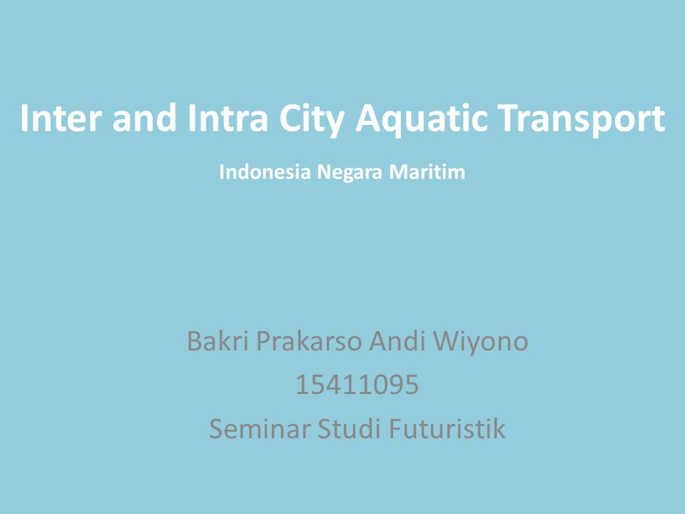 Inter and Intra City Aquatic Transport Bakri Prakarso Andi Wiyono 15411095 Seminar Studi Futuristik Indonesia Negara Maritim
