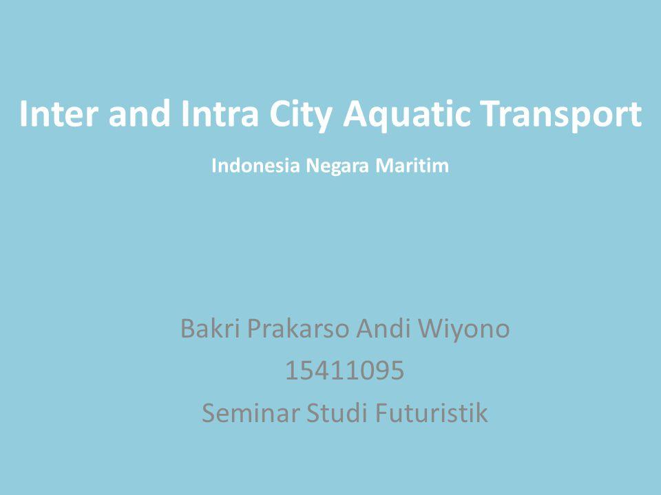Inter and Intra City Aquatic Transport Bakri Prakarso Andi Wiyono 15411095 Seminar Studi Futuristik Indonesia Negara Maritim