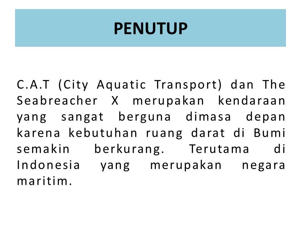 PENUTUP C.A.T (City Aquatic Transport) dan The Seabreacher X merupakan kendaraan yang sangat berguna dimasa depan karena kebutuhan ruang darat di Bumi semakin berkurang.